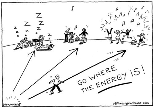 Go where the energy is!